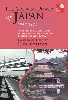 The Growing Power of Japan, 1967-1972. Analysis and Assessments from John Pilcher and the British Embassy, Tokyo
