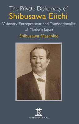 The Private Diplomacy of Shibusawa Eiichi: Visionary Entrepreneur and Transnationalist of Modern Japan