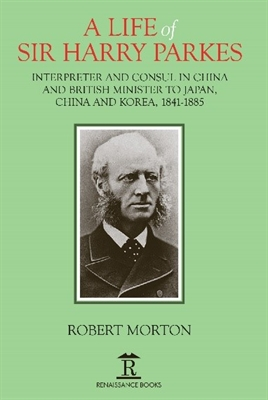 A Life of Sir Harry Parkes: British Minister to Japan, China  and Korea, 1865–1885